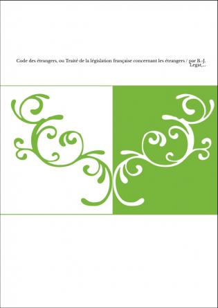 Code des étrangers, ou Traité de la législation française concernant les étrangers / par B.-J. Legat,...