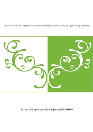Introduction à la science de l'histoire ou Science du développement de l'humanité / [par le Dr P.-J.-B. Buchez]