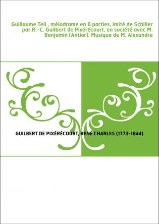 Guillaume Tell , mélodrame en 6 parties, imité de Schiller par R.-C. Guilbert de Pixérécourt, en société avec M. Benjamin [Antie