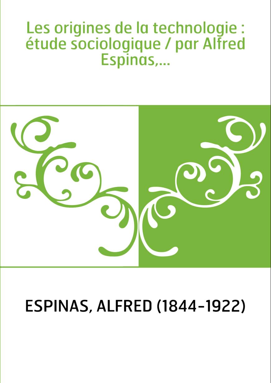 Les origines de la technologie : étude sociologique / par Alfred Espinas,...