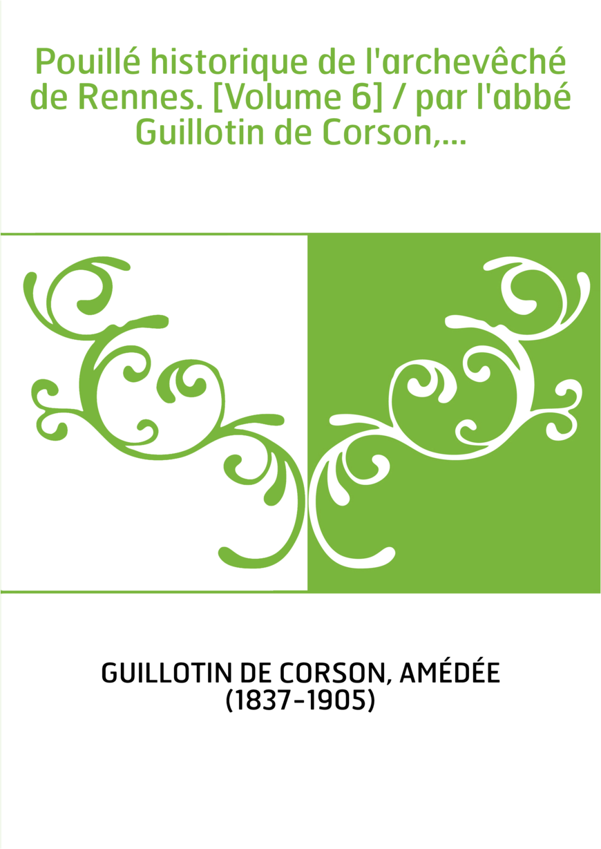 Pouillé historique de l'archevêché de Rennes. [Volume 6] / par l'abbé Guillotin de Corson,...