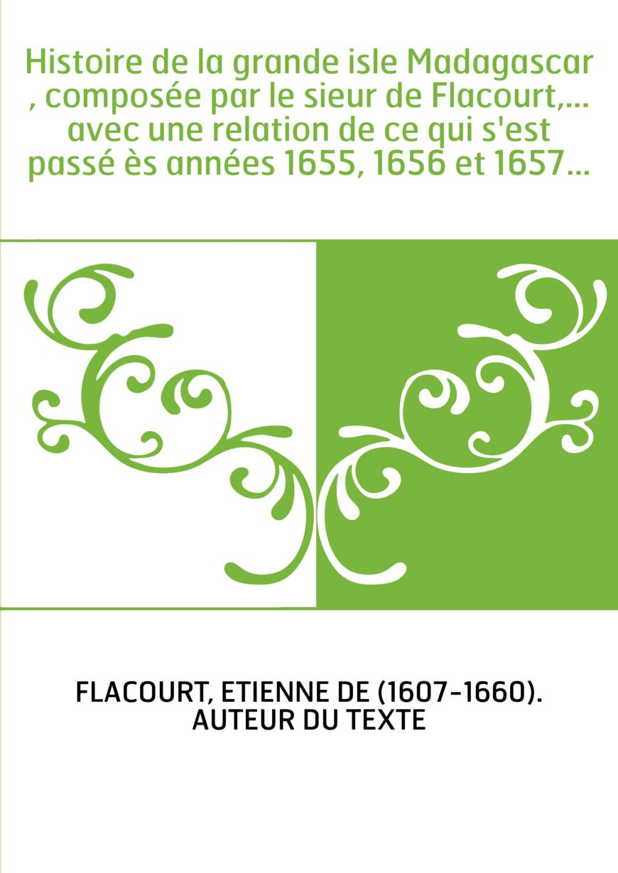 Histoire de la grande isle Madagascar , composée par le sieur de Flacourt,... avec une relation de ce qui s'est passé ès années