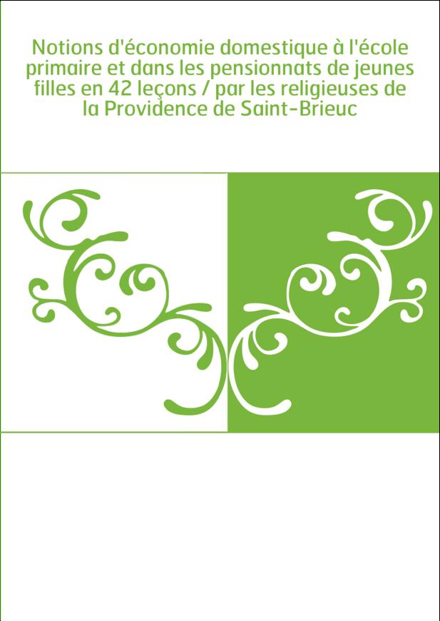 Notions d'économie domestique à l'école primaire et dans les pensionnats de jeunes filles en 42 leçons / par les religieuses de