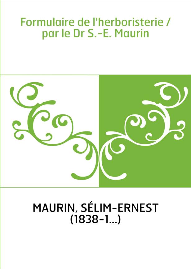 Formulaire de l'herboristerie / par le Dr S.-E. Maurin