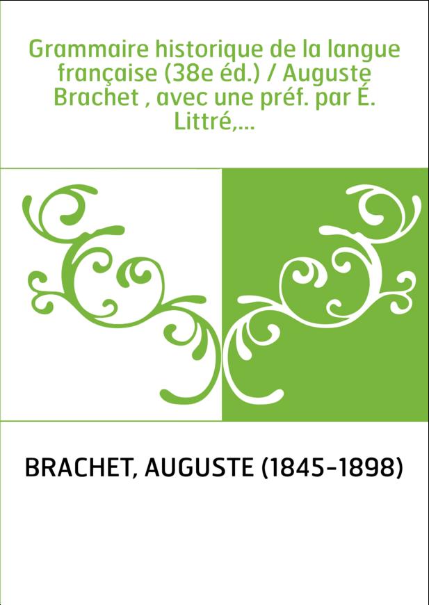 Grammaire historique de la langue française (38e éd.) / Auguste Brachet , avec une préf. par É. Littré,...
