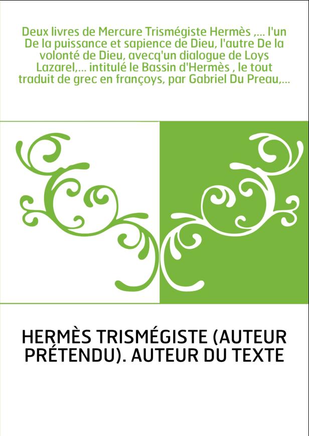 Deux livres de Mercure Trismégiste Hermès ,... l'un De la puissance et sapience de Dieu, l'autre De la volonté de Dieu, avecq'un