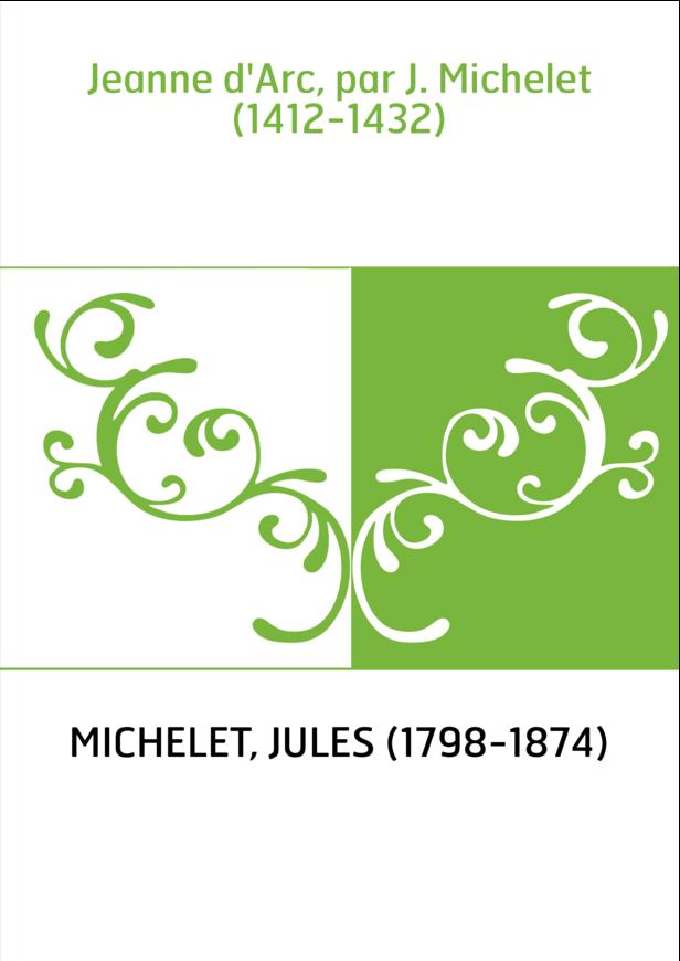 Jeanne d'Arc, par J. Michelet (1412-1432)