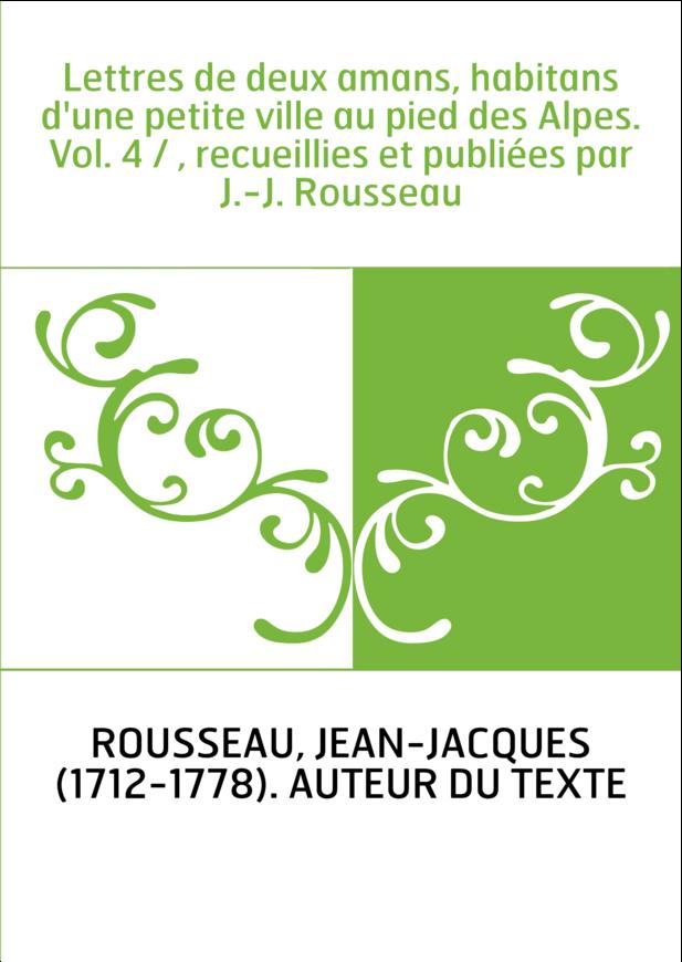 Lettres de deux amans, habitans d'une petite ville au pied des Alpes. Vol. 4 / , recueillies et publiées par J.-J. Rousseau