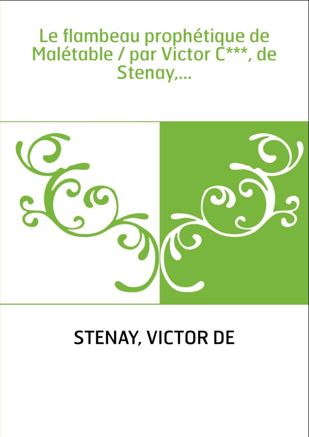 Le flambeau prophétique de Malétable / par Victor C***, de Stenay,...