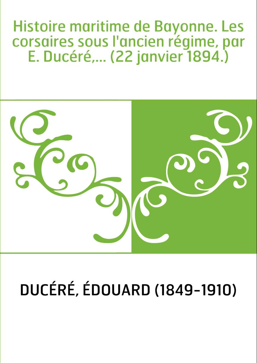 Histoire maritime de Bayonne. Les corsaires sous l'ancien régime, par E. Ducéré,... (22 janvier 1894.)