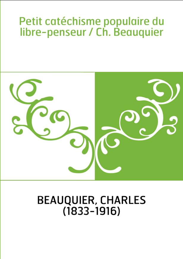 Petit catéchisme populaire du libre-penseur / Ch. Beauquier
