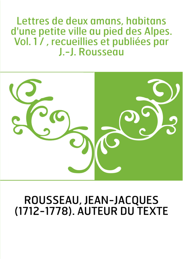 Lettres de deux amans, habitans d'une petite ville au pied des Alpes. Vol. 1 / , recueillies et publiées par J.-J. Rousseau