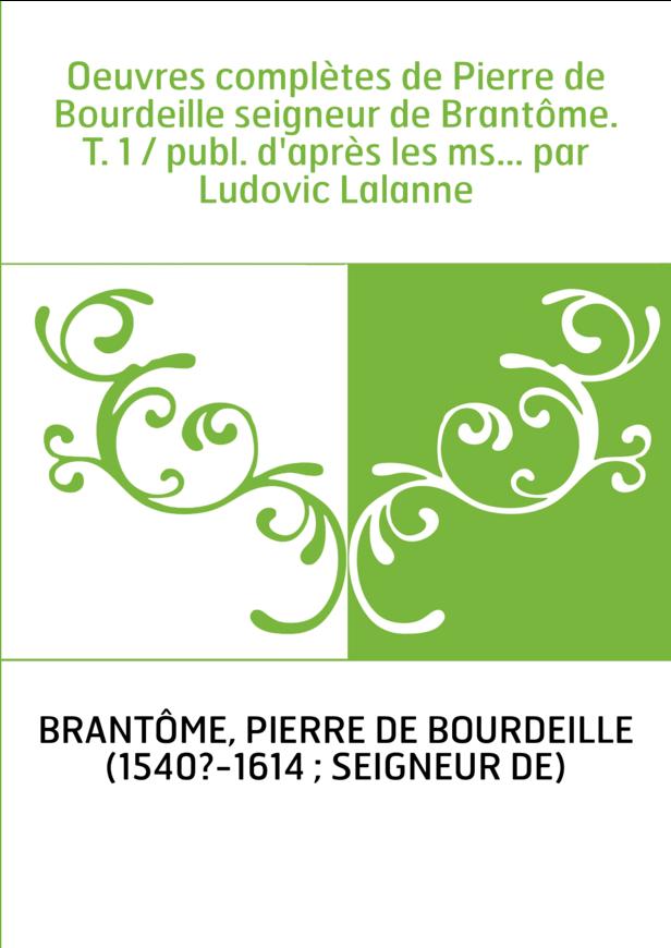 Oeuvres complètes de Pierre de Bourdeille seigneur de Brantôme. T. 1 / publ. d'après les ms... par Ludovic Lalanne