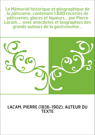 Le Mémorial historique et géographique de la pâtisserie, contenant 1,600 recettes de pâtisseries, glaces et liqueurs... par Pier