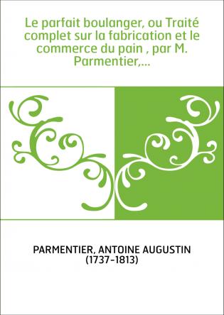Le parfait boulanger, ou Traité complet sur la fabrication et le commerce du pain , par M. Parmentier,...