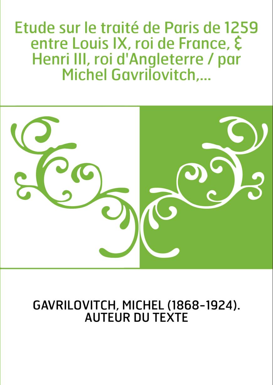 Etude sur le traité de Paris de 1259 entre Louis IX, roi de France, & Henri III, roi d'Angleterre / par Michel Gavrilovitch,...