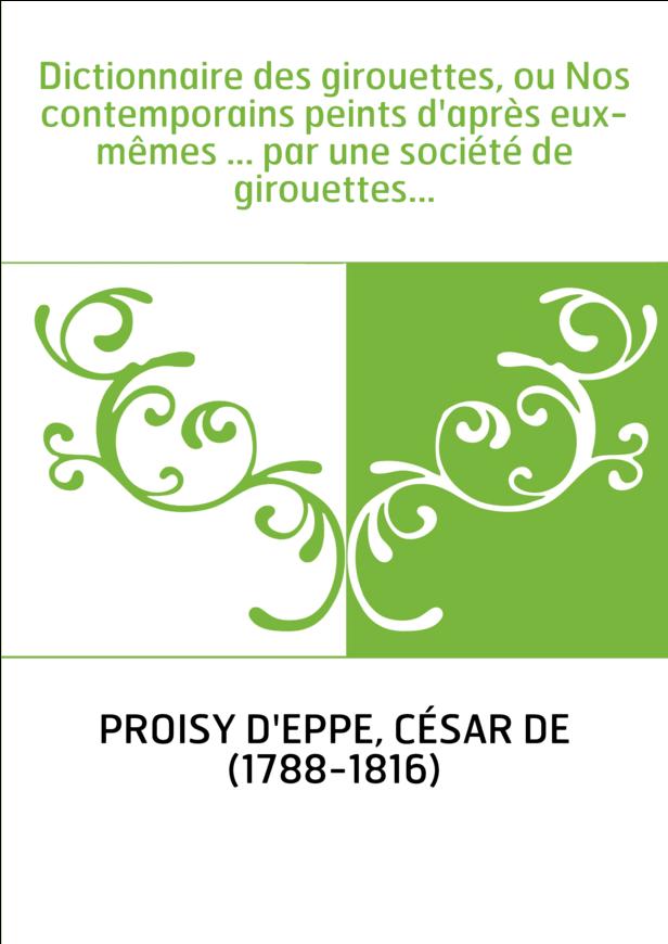 Dictionnaire des girouettes, ou Nos contemporains peints d'après eux-mêmes ... par une société de girouettes...