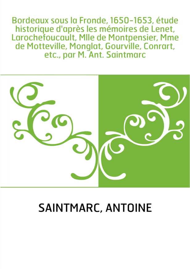 Bordeaux sous la Fronde, 1650-1653, étude historique d'après les mémoires de Lenet, Larochefoucault, Mlle de Montpensier, Mme de