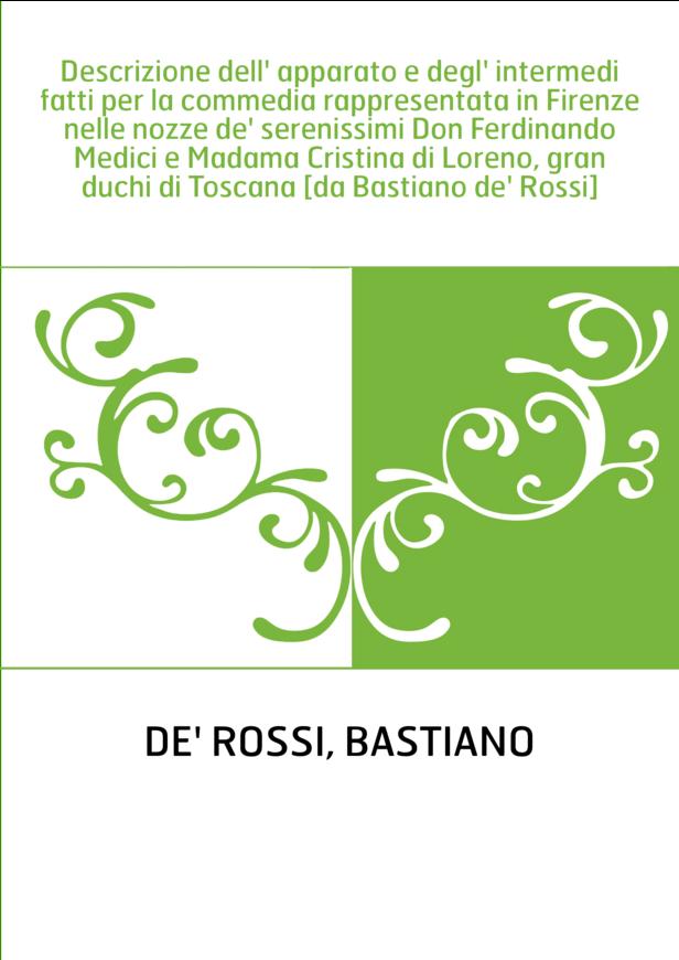 Descrizione dell' apparato e degl' intermedi fatti per la commedia rappresentata in Firenze nelle nozze de' serenissimi Don Ferd