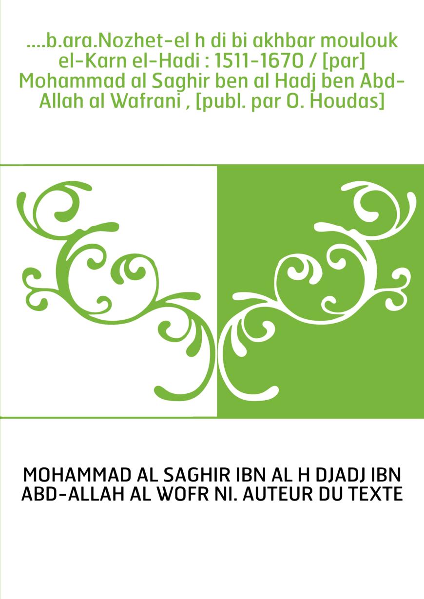 ....b.ara.Nozhet-el hādi bi akhbar moulouk el-Karn el-Hadi : 1511-1670 / [par] Mohammad al Saghir ben al Hadj ben Abd-Allah al W