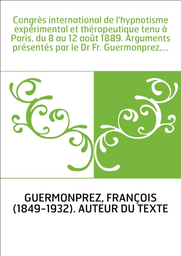 Congrès international de l'hypnotisme expérimental et thérapeutique tenu à Paris, du 8 au 12 août 1889. Arguments présentés par