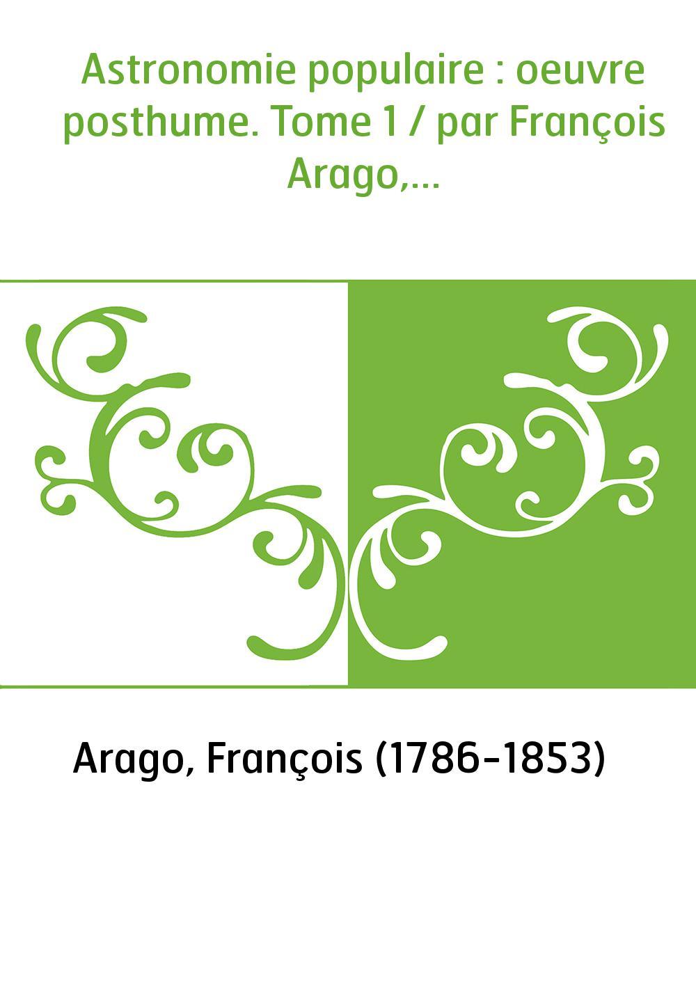 Astronomie populaire : oeuvre posthume. Tome 1 / par François Arago,...