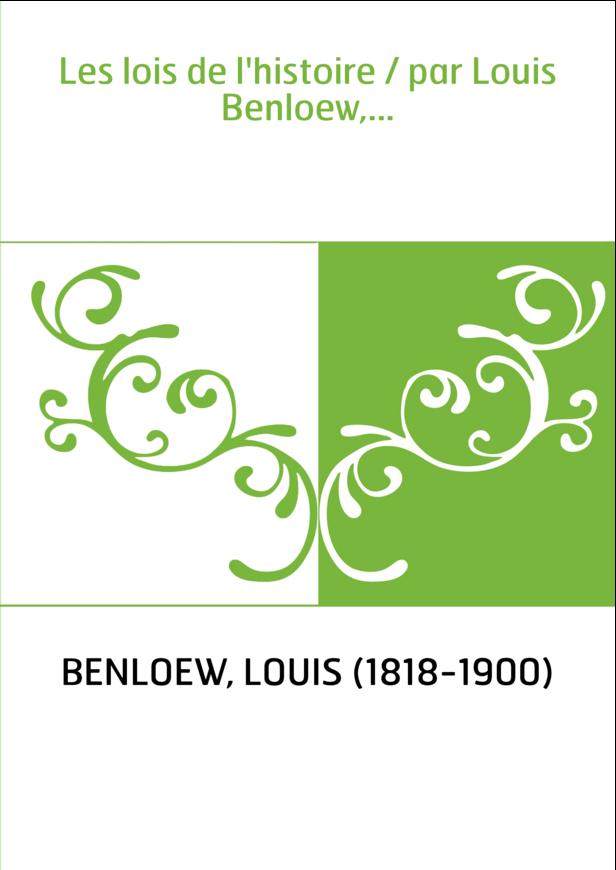 Les lois de l'histoire / par Louis Benloew,...