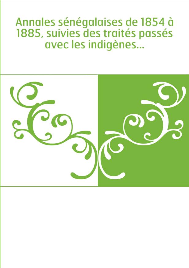 Annales sénégalaises de 1854 à 1885, suivies des traités passés avec les indigènes...