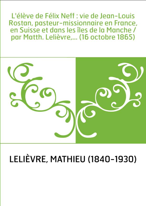 L'élève de Félix Neff : vie de Jean-Louis Rostan, pasteur-missionnaire en France, en Suisse et dans les îles de la Manche / par