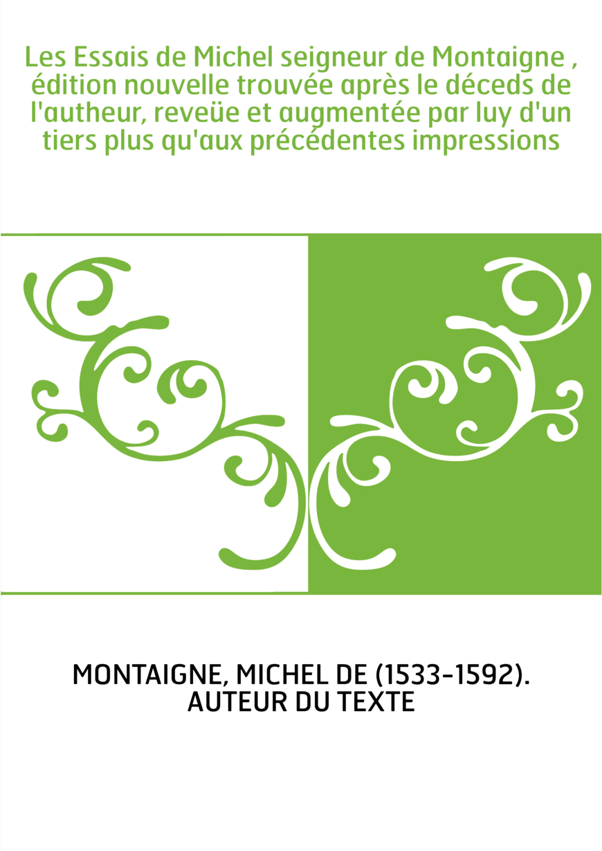 Les Essais de Michel seigneur de Montaigne , édition nouvelle trouvée après le déceds de l'autheur, reveüe et augmentée par luy