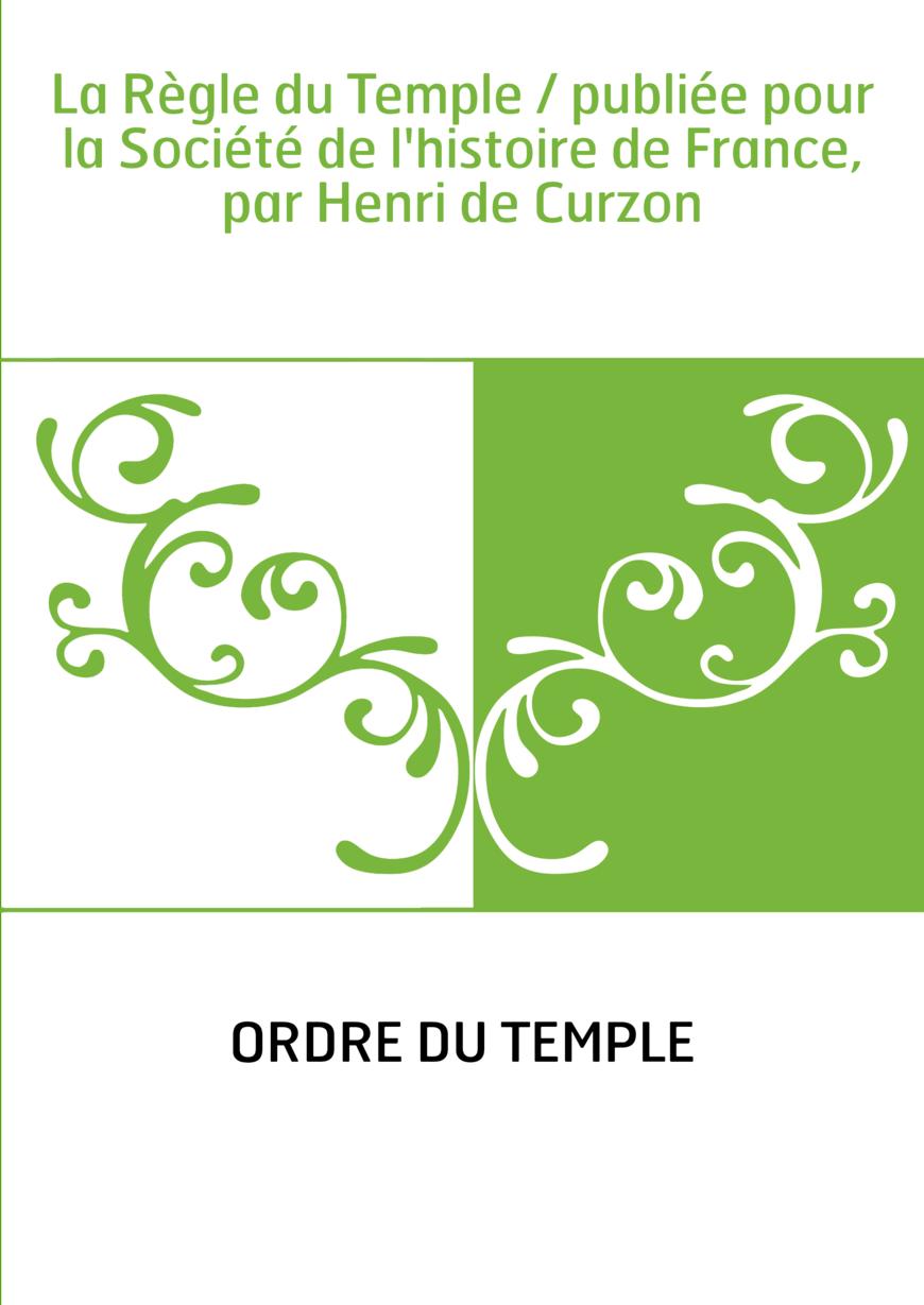 La Règle du Temple / publiée pour la Société de l'histoire de France, par Henri de Curzon