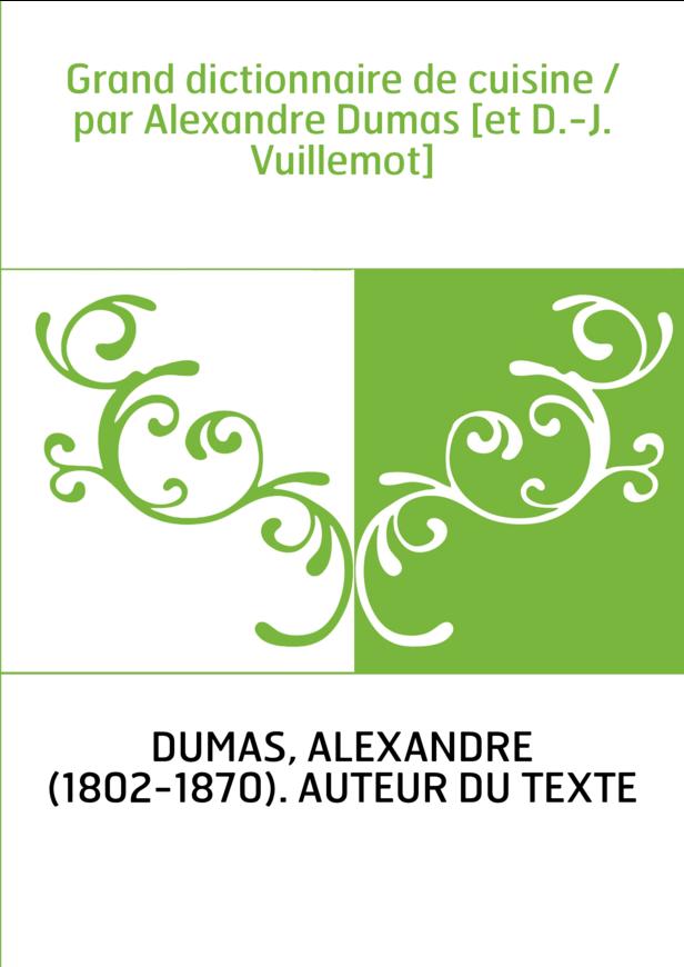 Grand dictionnaire de cuisine / par Alexandre Dumas [et D.-J. Vuillemot]