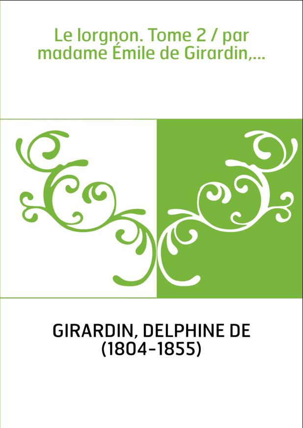 Le lorgnon. Tome 2 / par madame Émile de Girardin,...