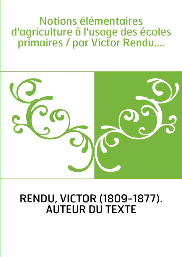 Notions élémentaires d'agriculture à l'usage des écoles primaires / par Victor Rendu,...
