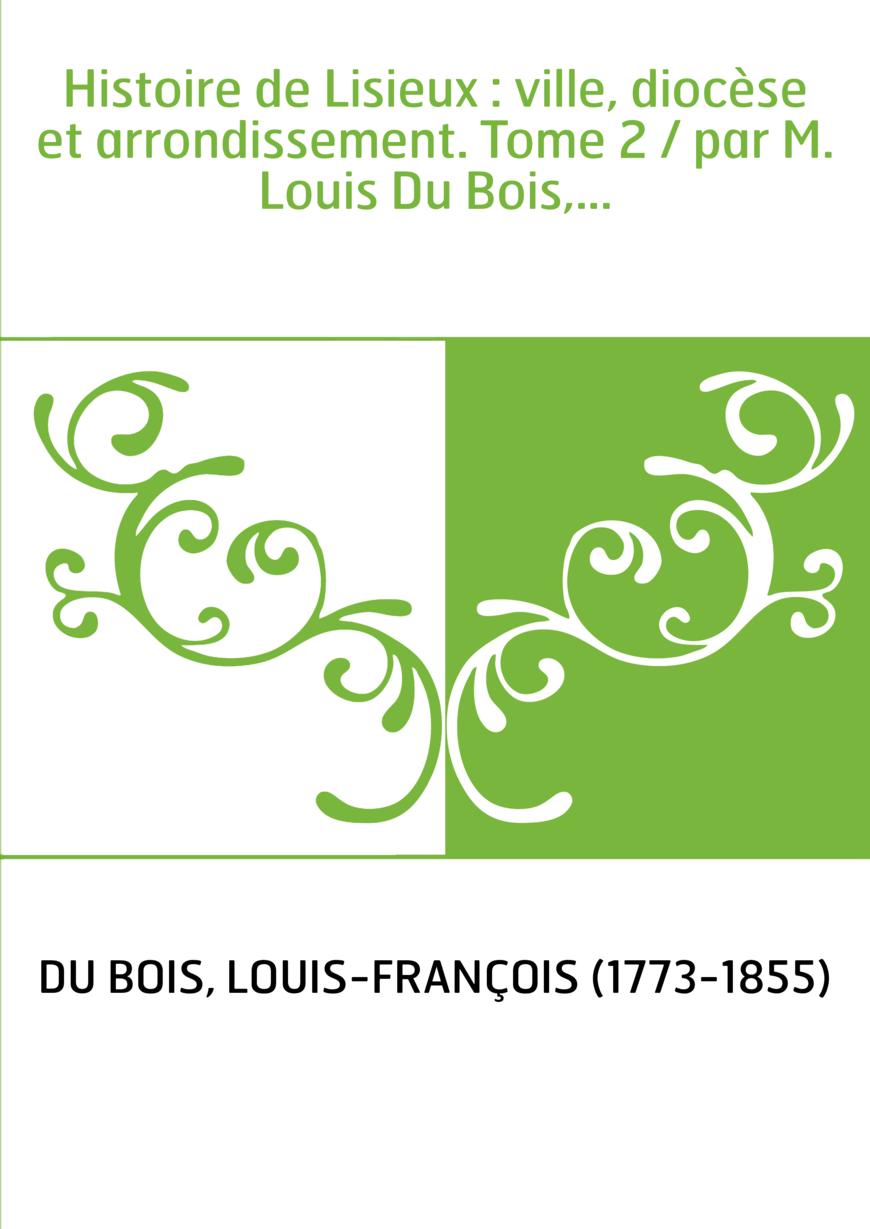Histoire de Lisieux : ville, diocèse et arrondissement. Tome 2 / par M. Louis Du Bois,...