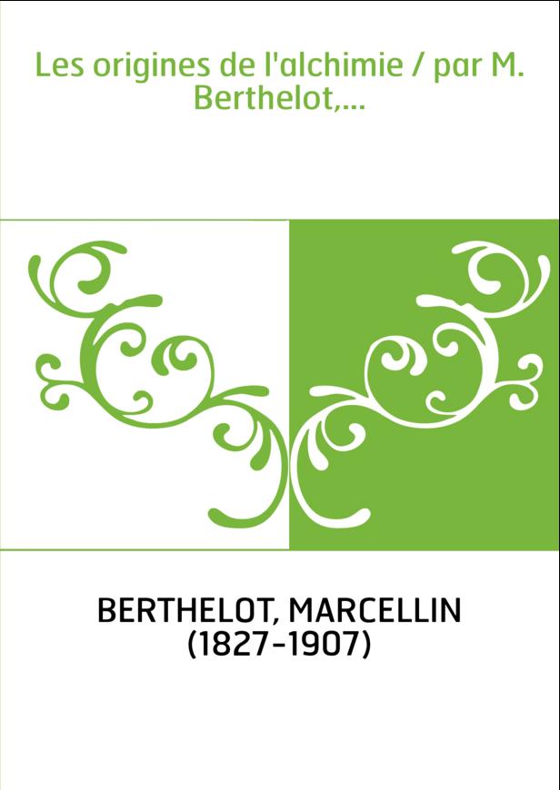 Les origines de l'alchimie / par M. Berthelot,...