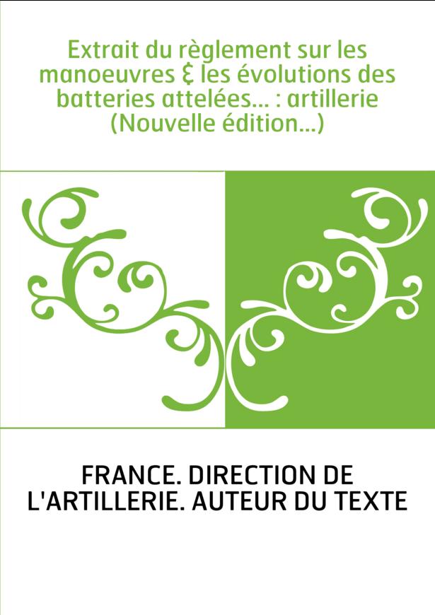 Extrait du règlement sur les manoeuvres & les évolutions des batteries attelées... : artillerie (Nouvelle édition...)