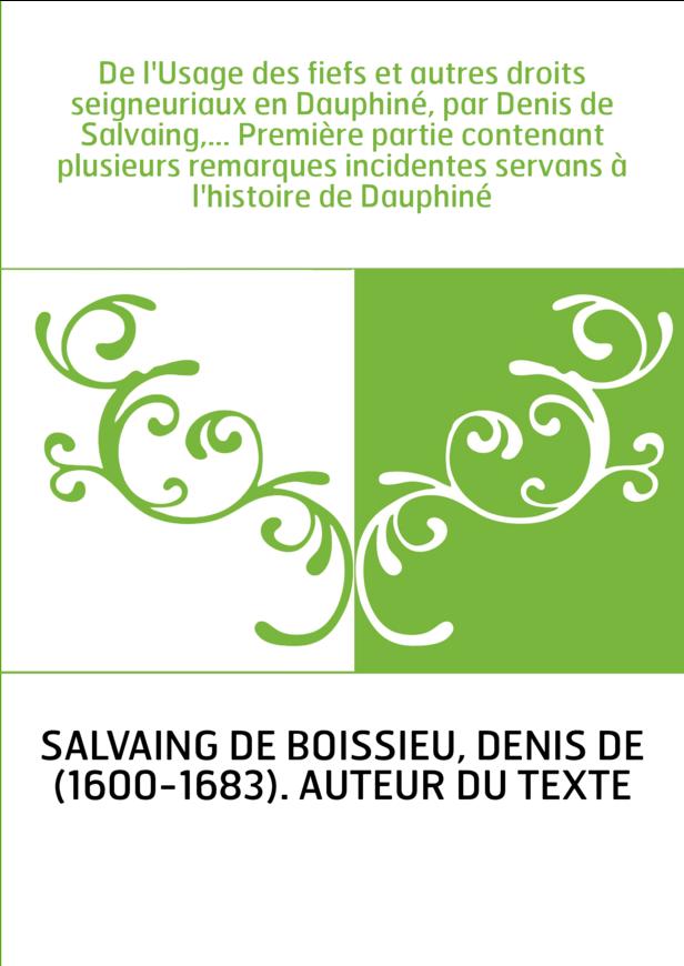 De l'Usage des fiefs et autres droits seigneuriaux en Dauphiné, par Denis de Salvaing,... Première partie contenant plusieurs re