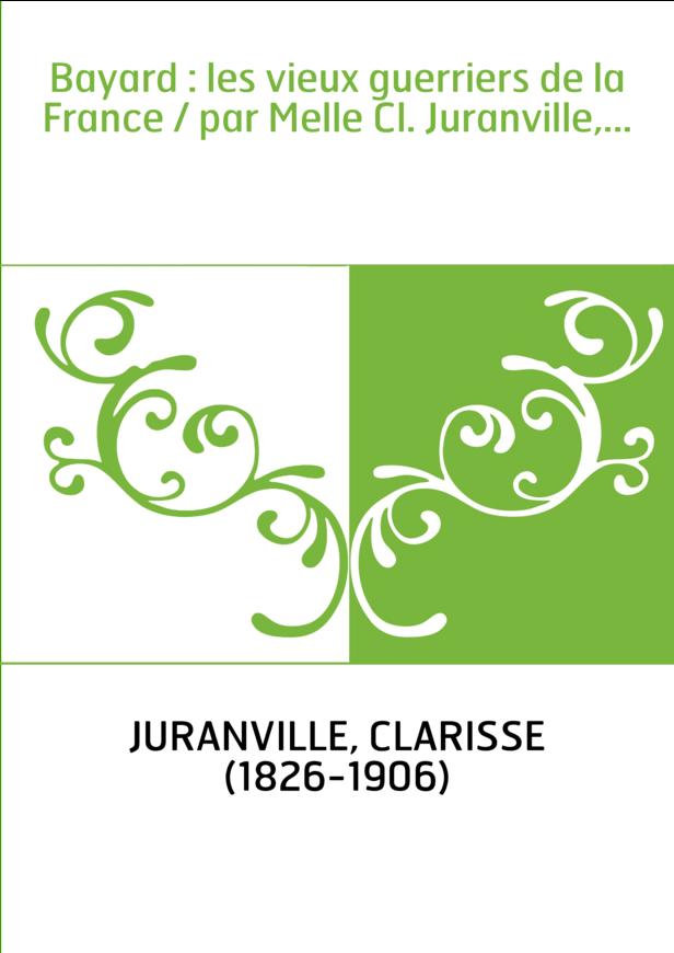 Bayard : les vieux guerriers de la France / par Melle Cl. Juranville,...