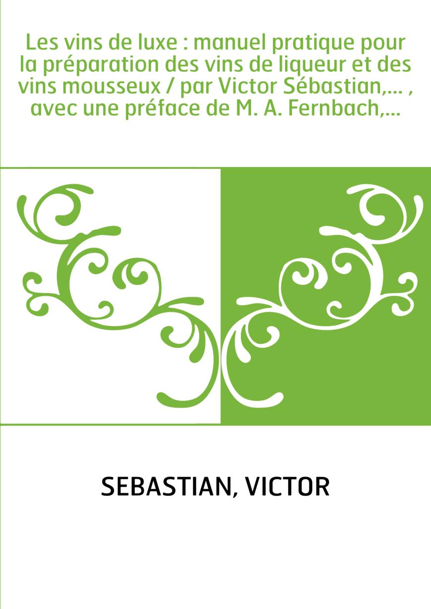 Les vins de luxe : manuel pratique pour la préparation des vins de liqueur et des vins mousseux / par Victor Sébastian,... , ave