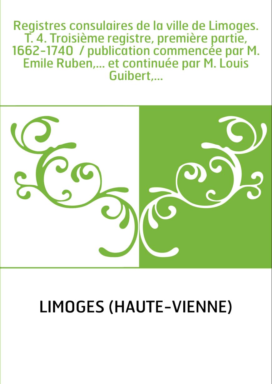 Registres consulaires de la ville de Limoges. T. 4. Troisième registre, première partie, 1662-1740 / publication commencée par