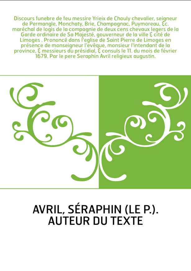 Discours funebre de feu messire Yrieix de Chouly chevalier, seigneur de Permangle, Monchaty, Brie, Champagnac, Puymoreau, &c. ma
