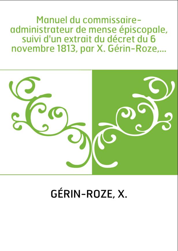 Manuel du commissaire-administrateur de mense épiscopale, suivi d'un extrait du décret du 6 novembre 1813, par X. Gérin-Roze,...