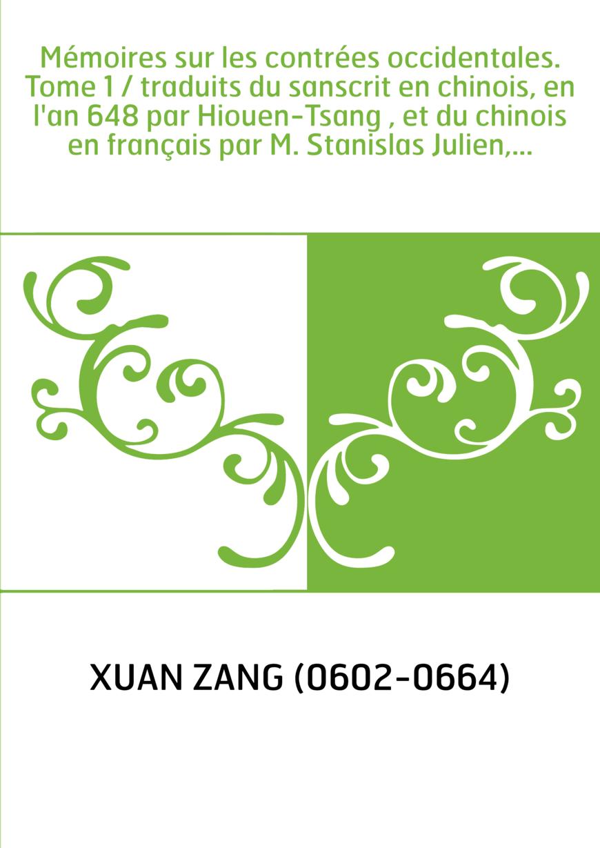 Mémoires sur les contrées occidentales. Tome 1 / traduits du sanscrit en chinois, en l'an 648 par Hiouen-Tsang , et du chinois e