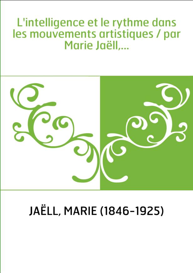 L'intelligence et le rythme dans les mouvements artistiques / par Marie Jaëll,...