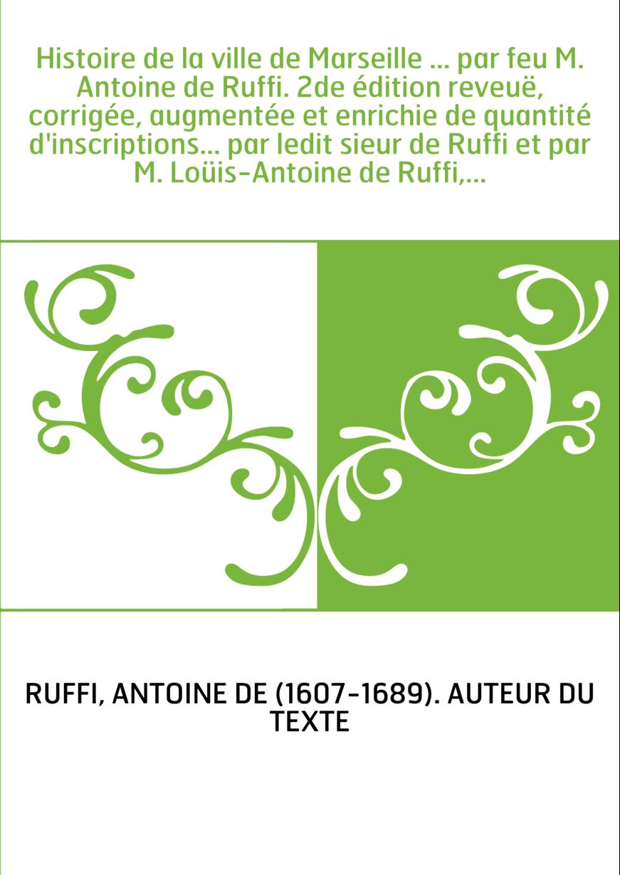 Histoire de la ville de Marseille ... par feu M. Antoine de Ruffi. 2de édition reveuë, corrigée, augmentée et enrichie de quanti