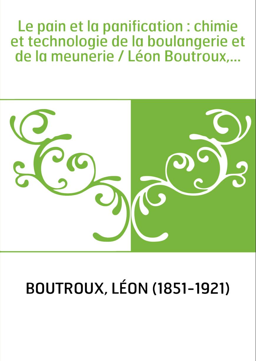 Le pain et la panification : chimie et technologie de la boulangerie et de la meunerie / Léon Boutroux,...