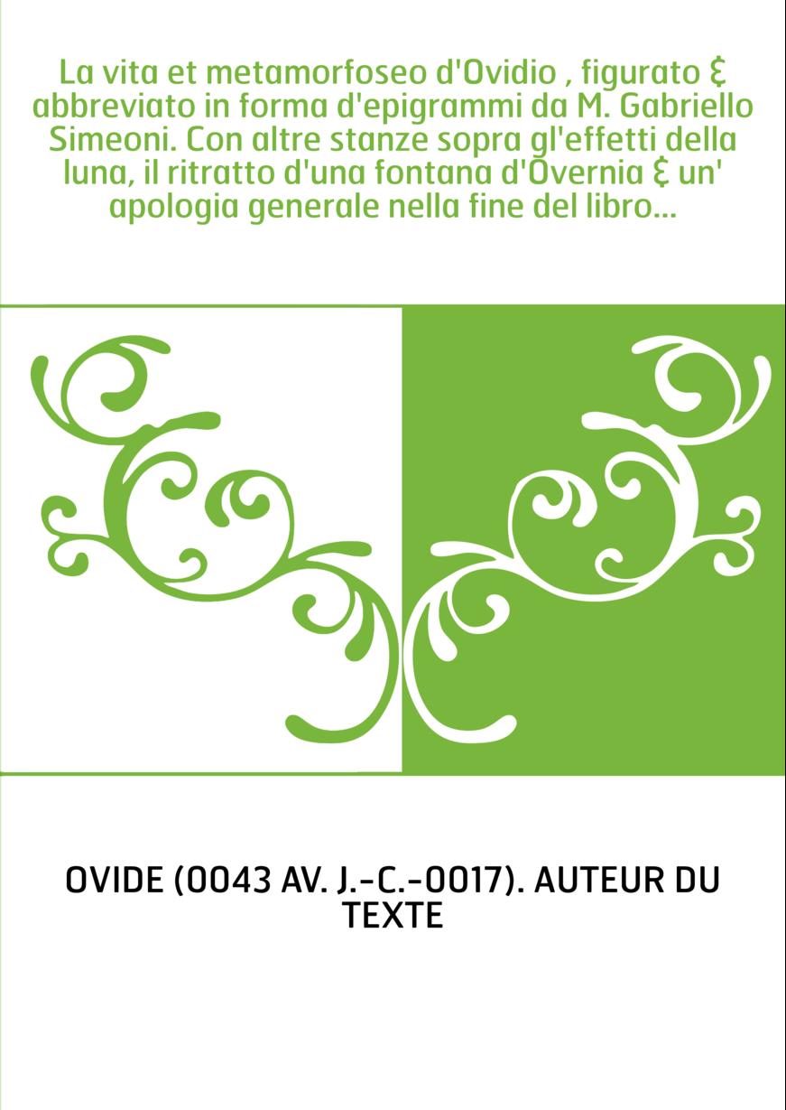 La vita et metamorfoseo d'Ovidio , figurato & abbreviato in forma d'epigrammi da M. Gabriello Simeoni. Con altre stanze sopra gl