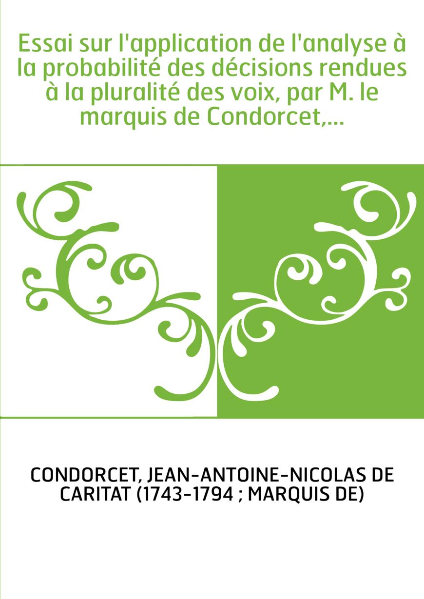 Essai sur l'application de l'analyse à la probabilité des décisions rendues à la pluralité des voix, par M. le marquis de Condor