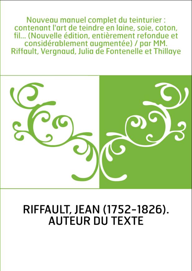 Nouveau manuel complet du teinturier : contenant l'art de teindre en laine, soie, coton, fil... (Nouvelle édition, entièrement r